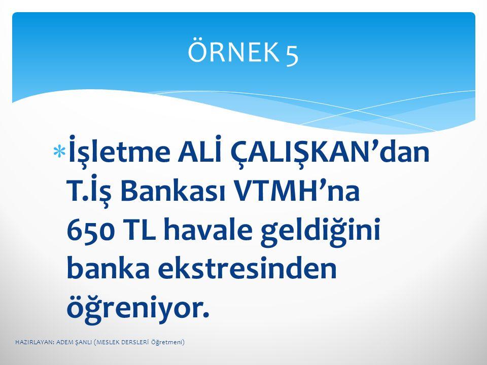 ÖRNEK 5 İşletme ALİ ÇALIŞKAN'dan T.İş Bankası VTMH'na 650 TL havale geldiğini banka ekstresinden öğreniyor.