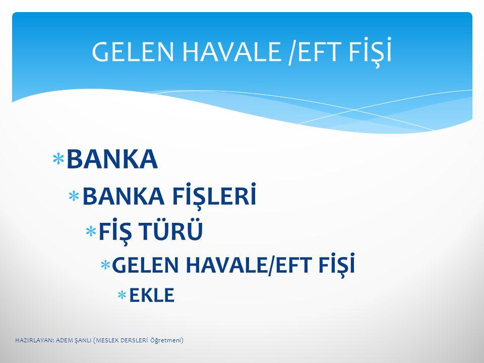 GELEN HAVALE /EFT FİŞİ BANKA BANKA FİŞLERİ FİŞ TÜRÜ