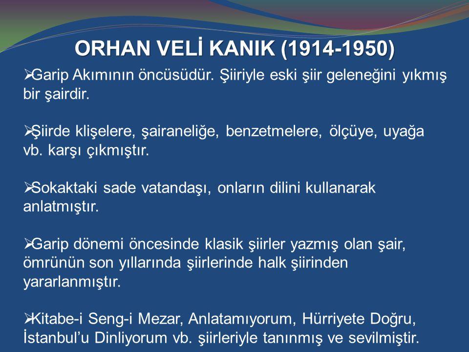 ORHAN VELİ KANIK (1914-1950) Garip Akımının öncüsüdür. Şiiriyle eski şiir geleneğini yıkmış bir şairdir.
