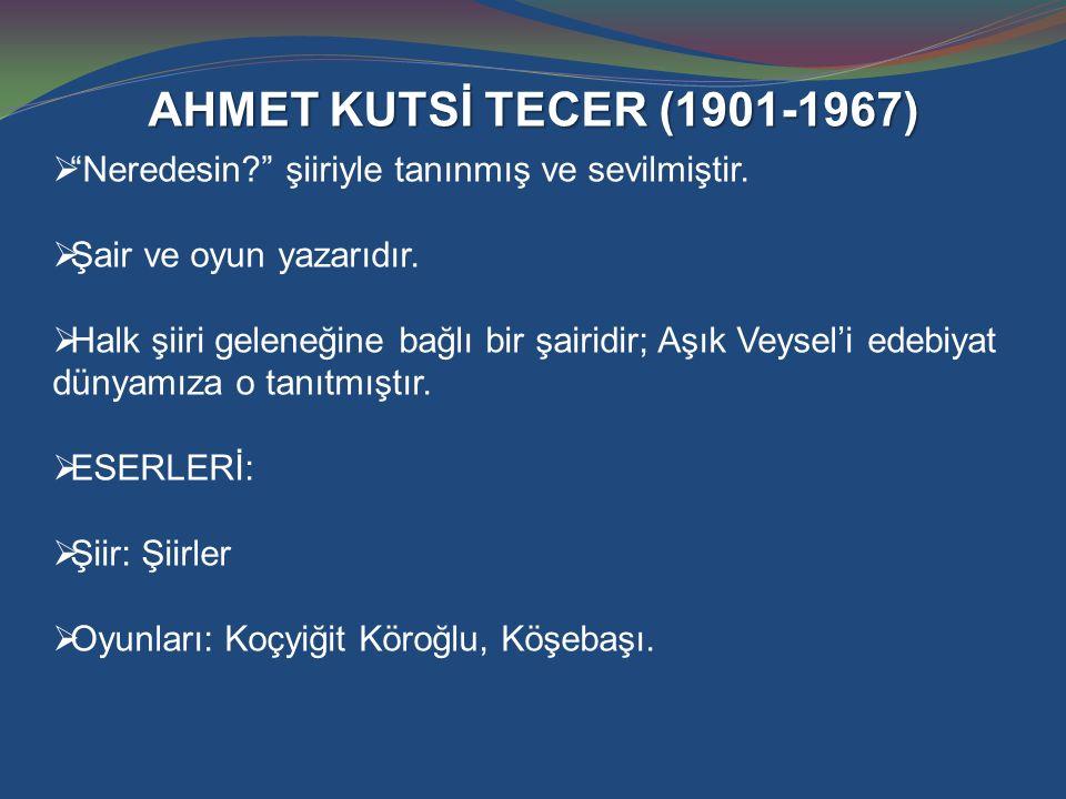 AHMET KUTSİ TECER (1901-1967) Neredesin şiiriyle tanınmış ve sevilmiştir. Şair ve oyun yazarıdır.