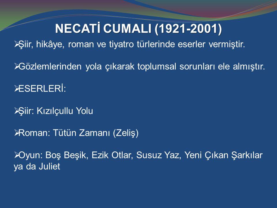 NECATİ CUMALI (1921-2001) Şiir, hikâye, roman ve tiyatro türlerinde eserler vermiştir. Gözlemlerinden yola çıkarak toplumsal sorunları ele almıştır.