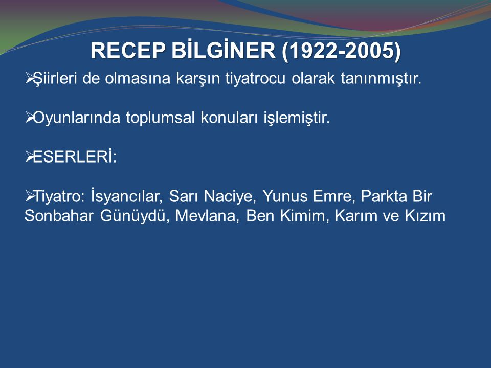 RECEP BİLGİNER (1922-2005) Şiirleri de olmasına karşın tiyatrocu olarak tanınmıştır. Oyunlarında toplumsal konuları işlemiştir.