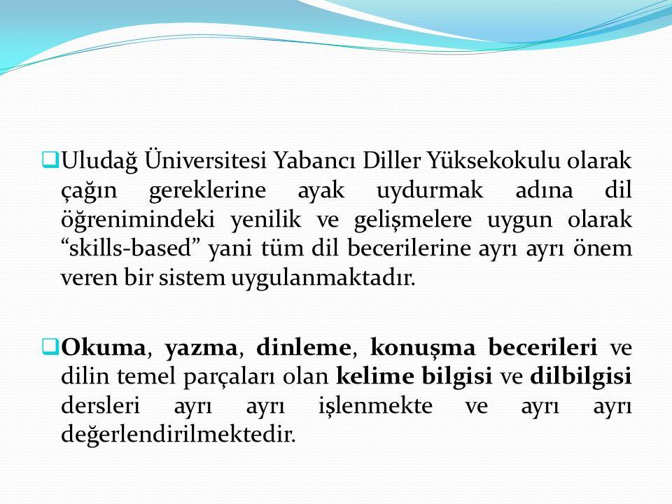 Uludağ Üniversitesi Yabancı Diller Yüksekokulu olarak çağın gereklerine ayak uydurmak adına dil öğrenimindeki yenilik ve gelişmelere uygun olarak skills-based yani tüm dil becerilerine ayrı ayrı önem veren bir sistem uygulanmaktadır.