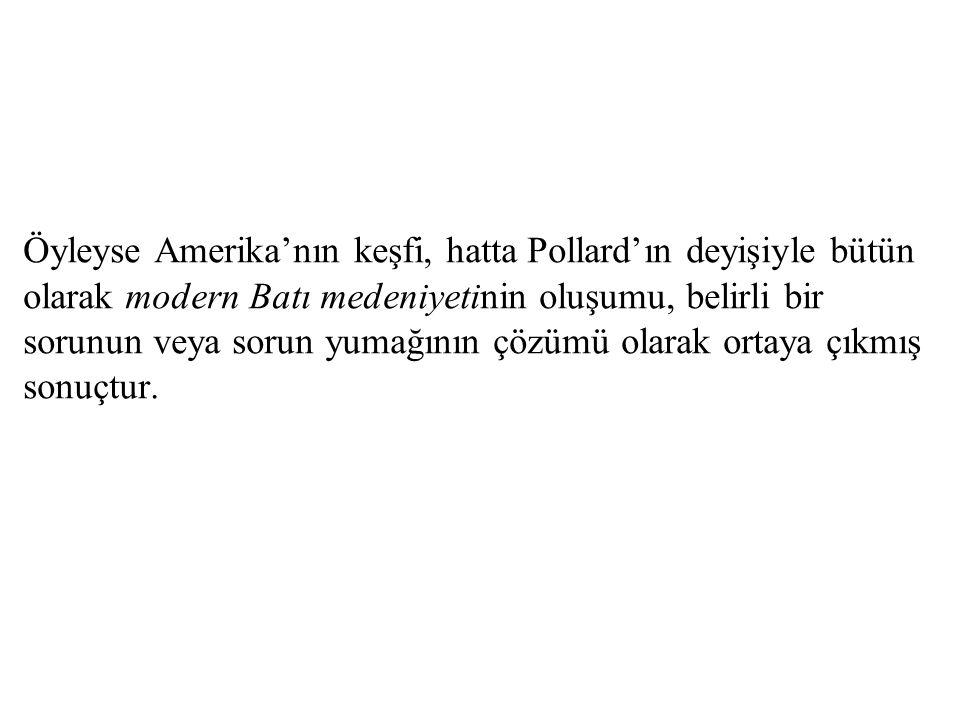 Öyleyse Amerika'nın keşfi, hatta Pollard'ın deyişiyle bütün olarak modern Batı medeniyetinin oluşumu, belirli bir sorunun veya sorun yumağının çözümü olarak ortaya çıkmış sonuçtur.