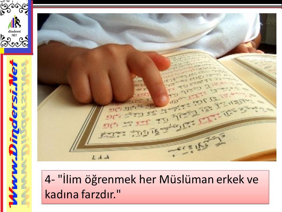 4- İlim öğrenmek her Müslüman erkek ve kadına farzdır.