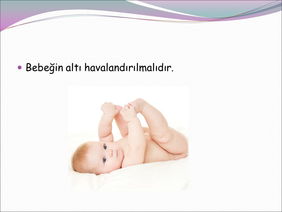 Bebeğin altı havalandırılmalıdır.