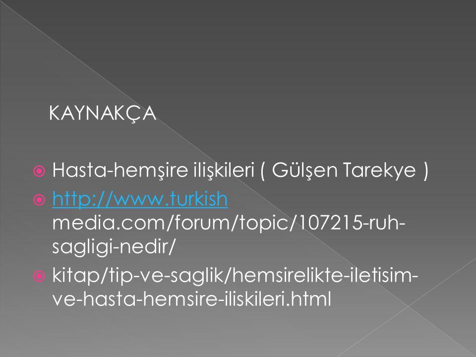 KAYNAKÇA Hasta-hemşire ilişkileri ( Gülşen Tarekye ) http://www.turkish media.com/forum/topic/107215-ruh-sagligi-nedir/