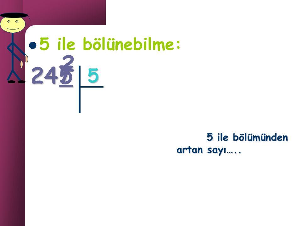 5 ile bölünebilme: 2 24 7 5 5 5 ile bölümünden artan sayı…..