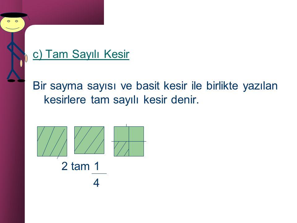 c) Tam Sayılı Kesir Bir sayma sayısı ve basit kesir ile birlikte yazılan kesirlere tam sayılı kesir denir.