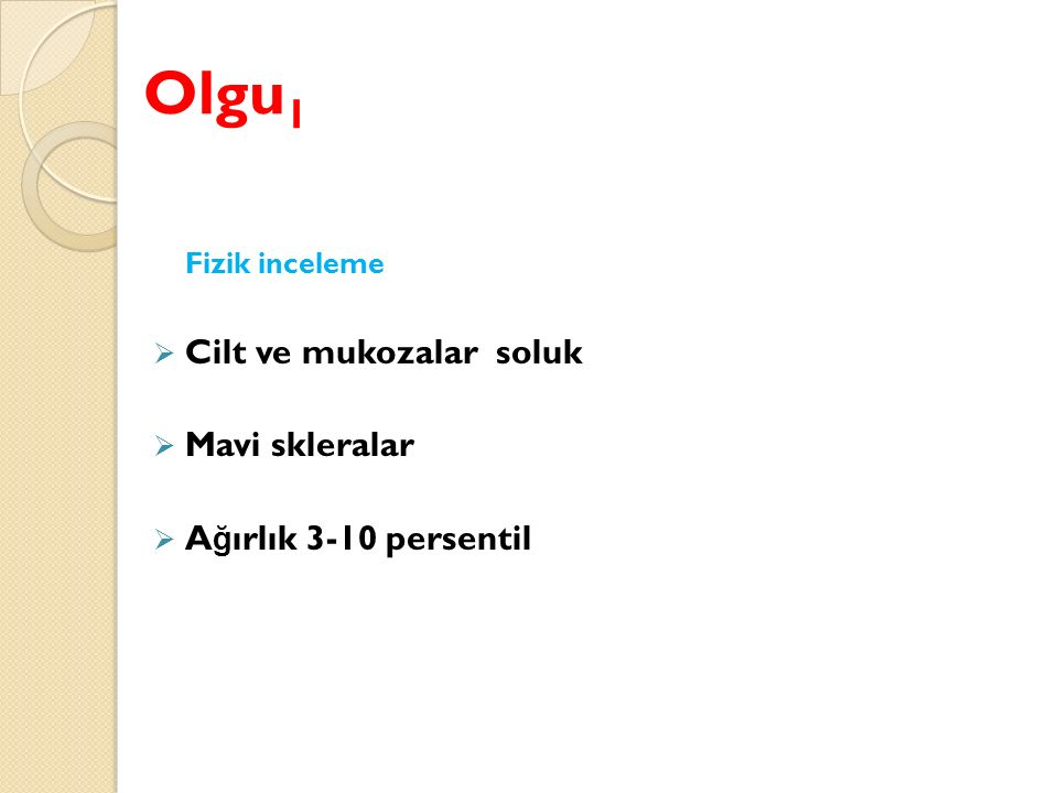 Olgu1 Cilt ve mukozalar soluk Mavi skleralar Ağırlık 3-10 persentil
