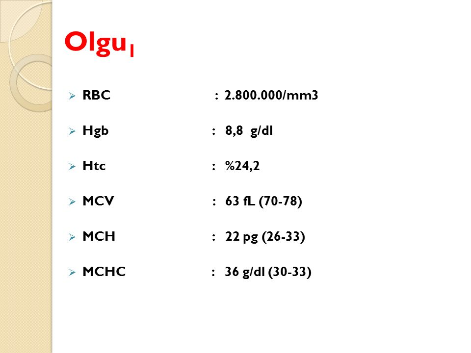 Olgu1 RBC : 2.800.000/mm3 Hgb : 8,8 g/dl Htc : %24,2