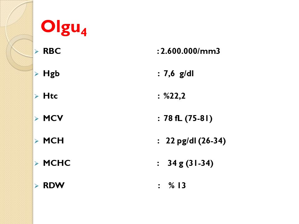 Olgu4 RBC : 2.600.000/mm3 Hgb : 7,6 g/dl Htc : %22,2