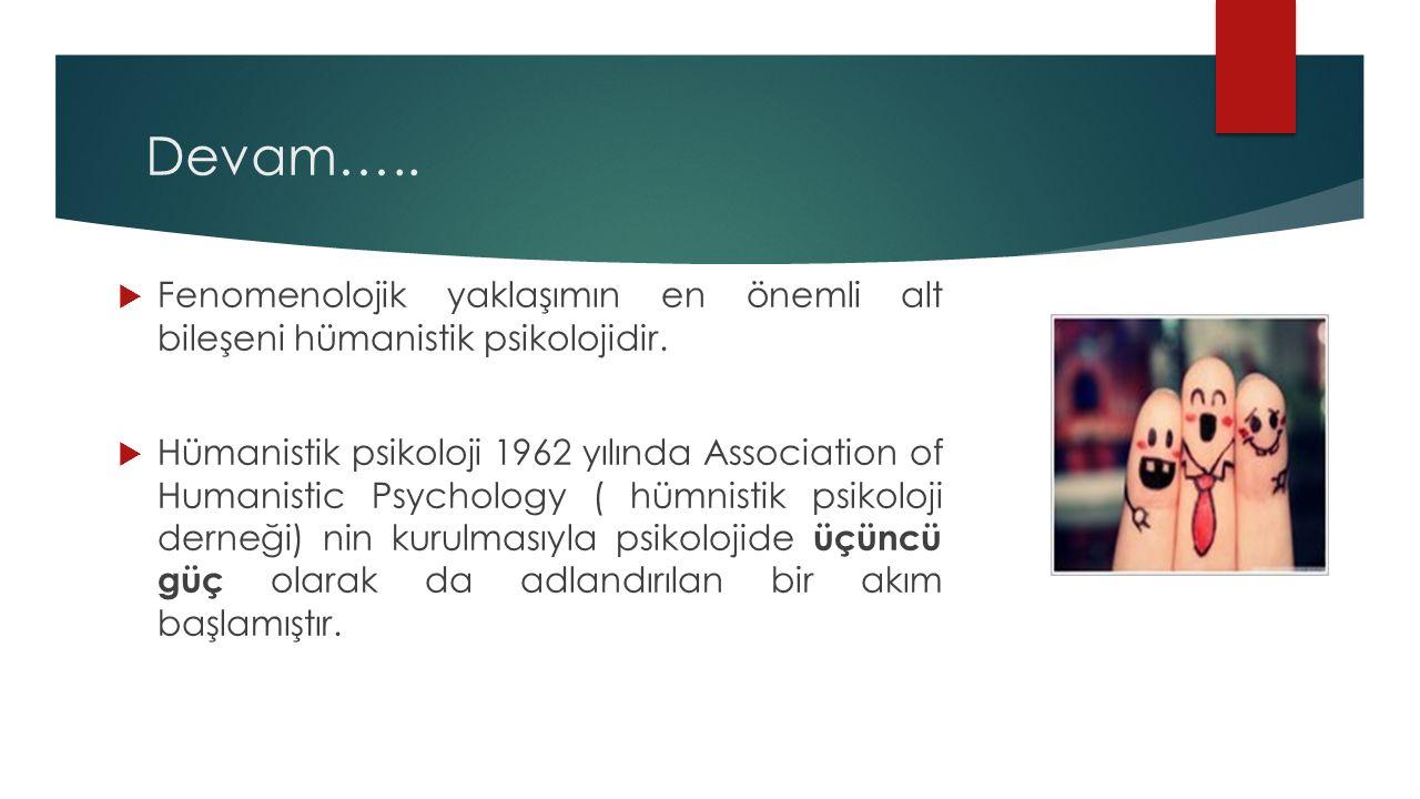 Devam….. Fenomenolojik yaklaşımın en önemli alt bileşeni hümanistik psikolojidir.