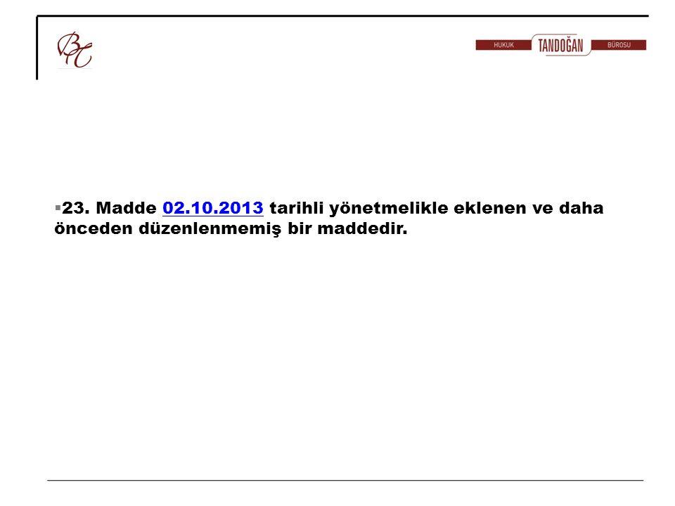 23. Madde 02.10.2013 tarihli yönetmelikle eklenen ve daha önceden düzenlenmemiş bir maddedir.