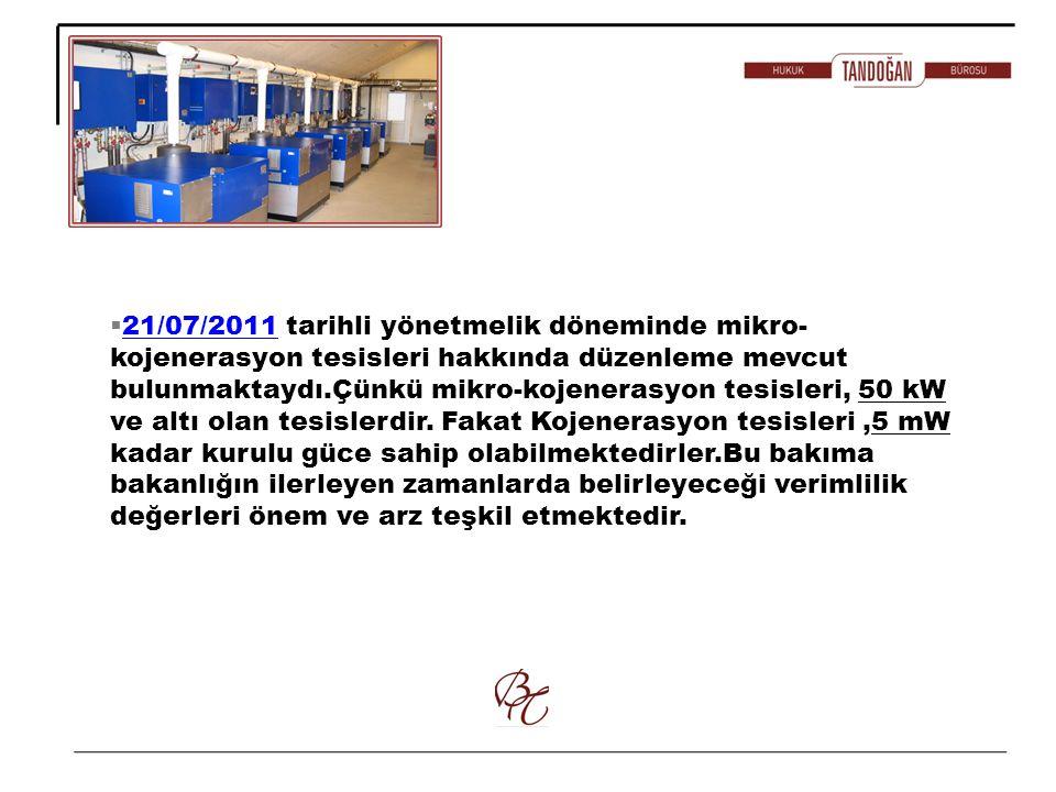21/07/2011 tarihli yönetmelik döneminde mikro-kojenerasyon tesisleri hakkında düzenleme mevcut bulunmaktaydı.Çünkü mikro-kojenerasyon tesisleri, 50 kW ve altı olan tesislerdir.