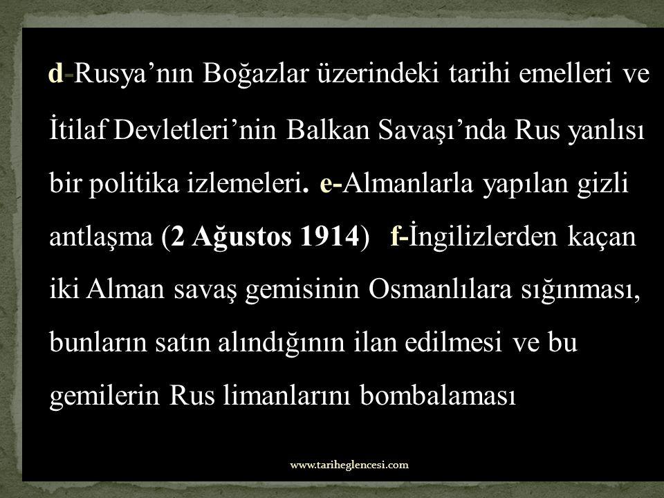 d-Rusya'nın Boğazlar üzerindeki tarihi emelleri ve İtilaf Devletleri'nin Balkan Savaşı'nda Rus yanlısı bir politika izlemeleri. e-Almanlarla yapılan gizli antlaşma (2 Ağustos 1914) f-İngilizlerden kaçan iki Alman savaş gemisinin Osmanlılara sığınması, bunların satın alındığının ilan edilmesi ve bu gemilerin Rus limanlarını bombalaması