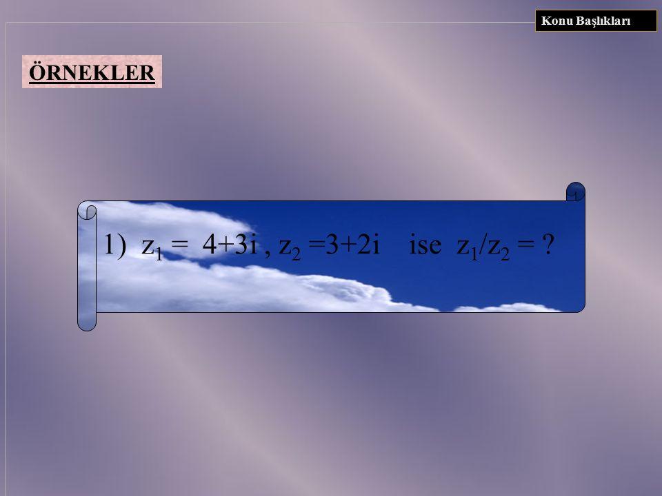 Konu Başlıkları ÖRNEKLER 1) z1 = 4+3i , z2 =3+2i ise z1/z2 =