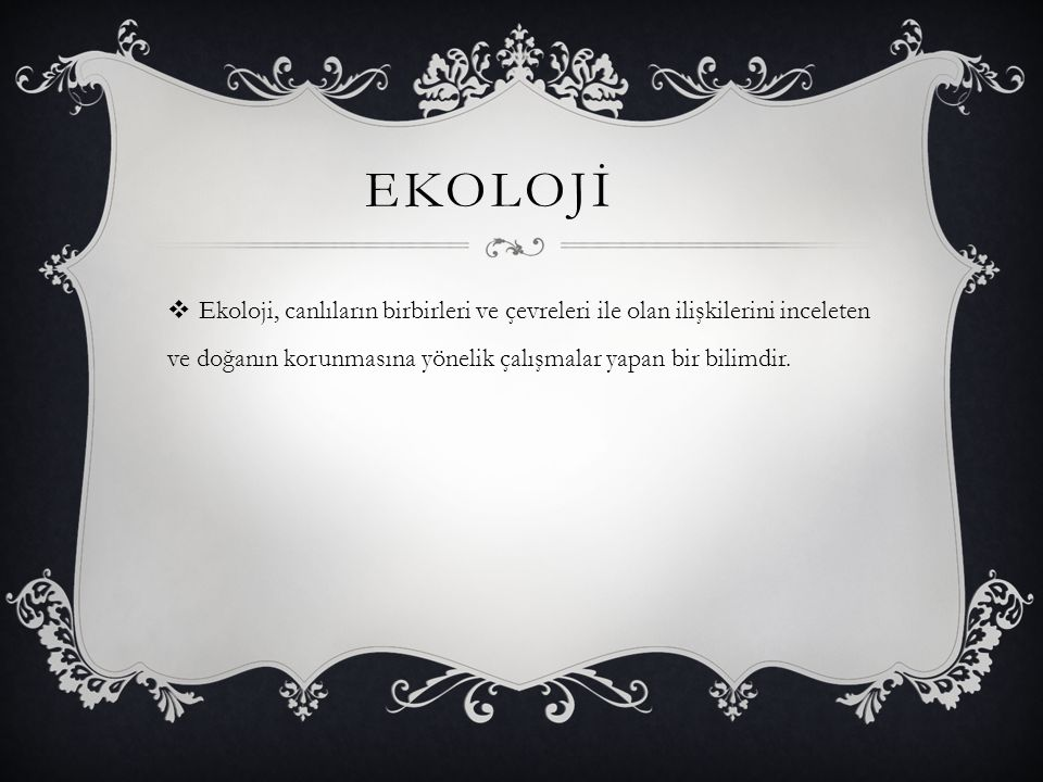 EKOLOJİ Ekoloji, canlıların birbirleri ve çevreleri ile olan ilişkilerini inceleten ve doğanın korunmasına yönelik çalışmalar yapan bir bilimdir.