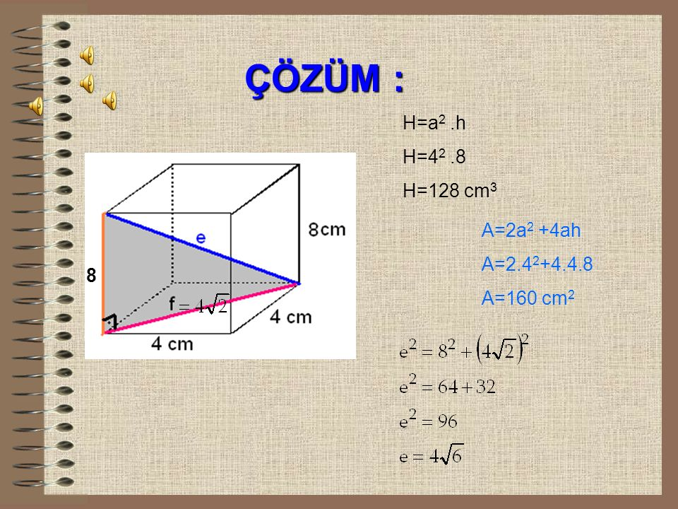 ÇÖZÜM : H=a2 .h H=42 .8 H=128 cm3 A=2a2 +4ah A=2.42+4.4.8 A=160 cm2 8