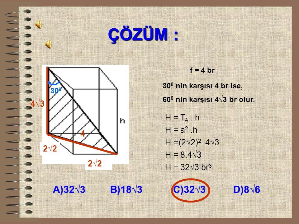 ÇÖZÜM : A)32√3 B)18√3 C)32√3 D)8√6 4√3 H = TA . h H = a2 .h