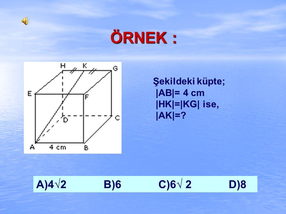 ÖRNEK : A)4√2 B)6 C)6√ 2 D)8 Şekildeki küpte; |AB|= 4 cm