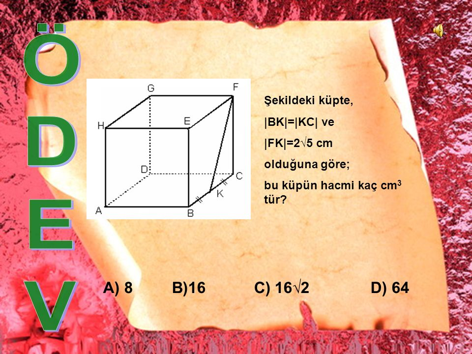 Ö D E V A) 8 B)16 C) 16√2 D) 64 Şekildeki küpte, |BK|=|KC| ve