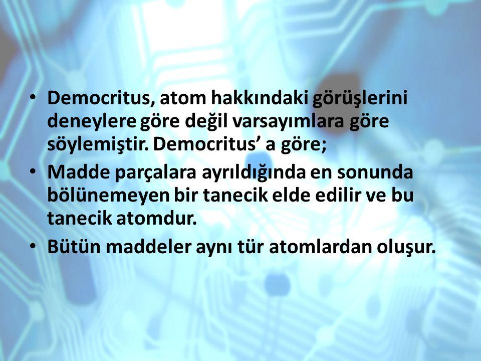 Democritus, atom hakkındaki görüşlerini deneylere göre değil varsayımlara göre söylemiştir. Democritus' a göre;