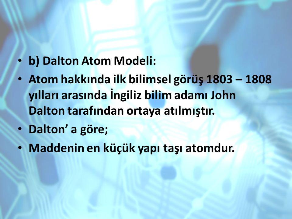 b) Dalton Atom Modeli: Atom hakkında ilk bilimsel görüş 1803 – 1808 yılları arasında İngiliz bilim adamı John Dalton tarafından ortaya atılmıştır.