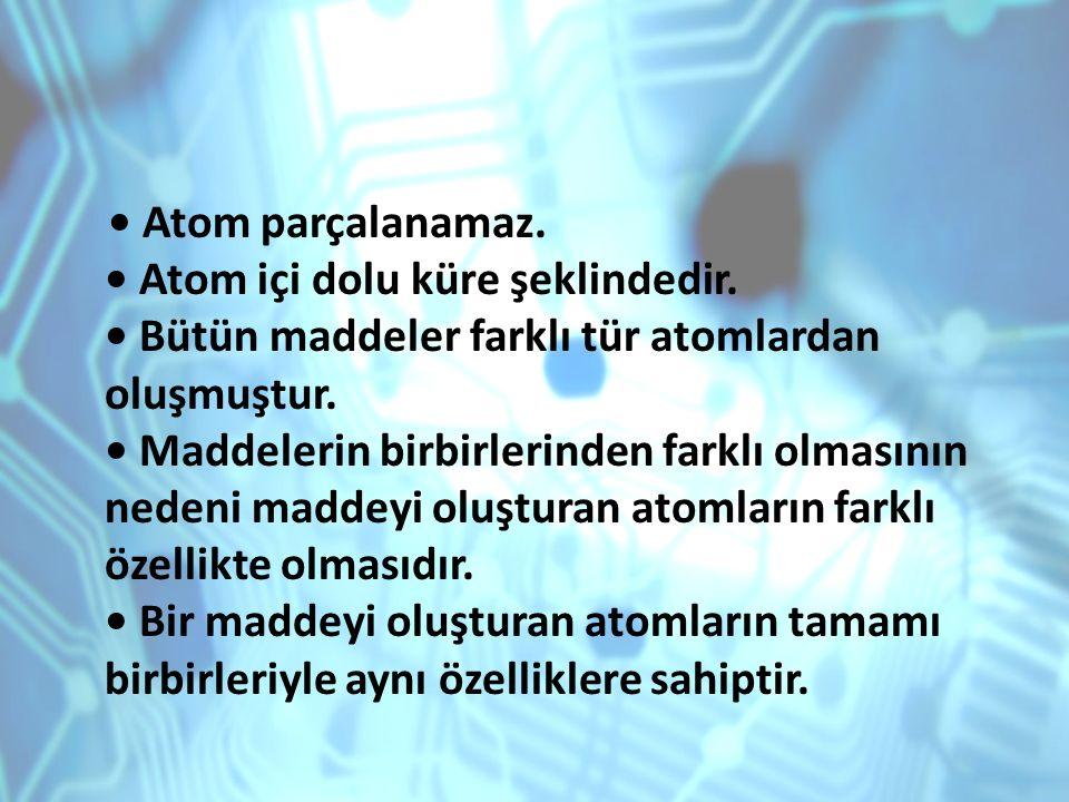 • Atom parçalanamaz. • Atom içi dolu küre şeklindedir