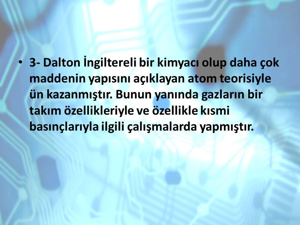 3- Dalton İngiltereli bir kimyacı olup daha çok maddenin yapısını açıklayan atom teorisiyle ün kazanmıştır.