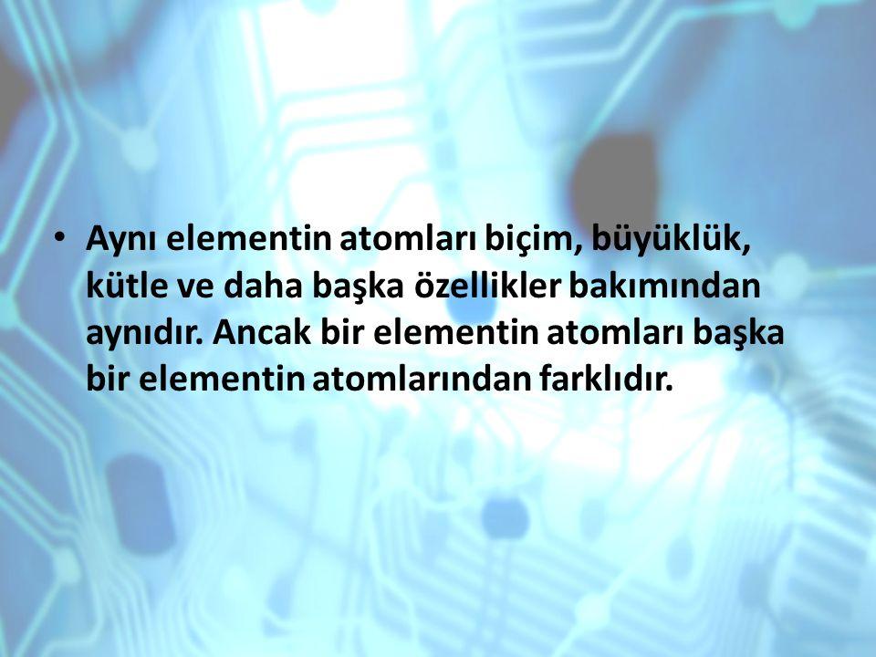 Aynı elementin atomları biçim, büyüklük, kütle ve daha başka özellikler bakımından aynıdır.