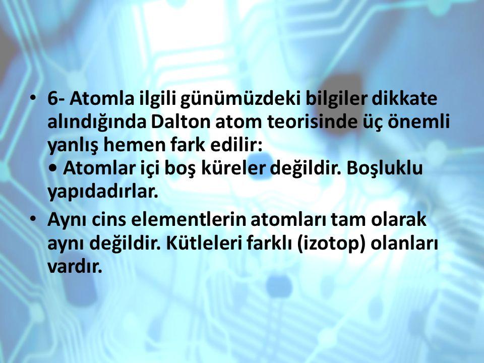 6- Atomla ilgili günümüzdeki bilgiler dikkate alındığında Dalton atom teorisinde üç önemli yanlış hemen fark edilir: • Atomlar içi boş küreler değildir. Boşluklu yapıdadırlar.