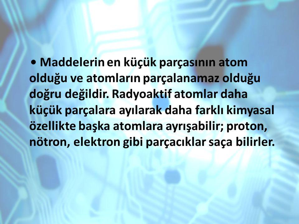 • Maddelerin en küçük parçasının atom olduğu ve atomların parçalanamaz olduğu doğru değildir.