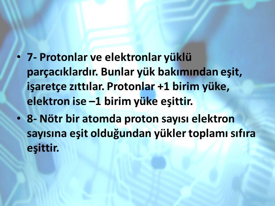 7- Protonlar ve elektronlar yüklü parçacıklardır