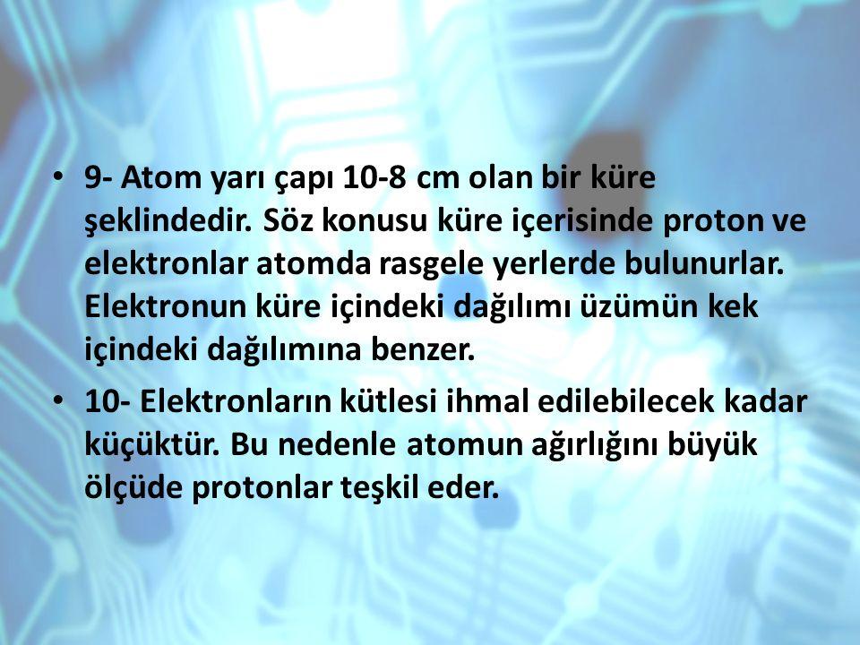 9- Atom yarı çapı 10-8 cm olan bir küre şeklindedir