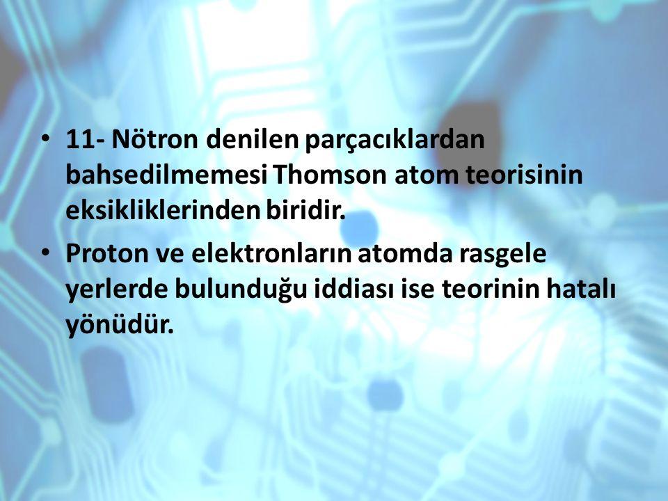 11- Nötron denilen parçacıklardan bahsedilmemesi Thomson atom teorisinin eksikliklerinden biridir.