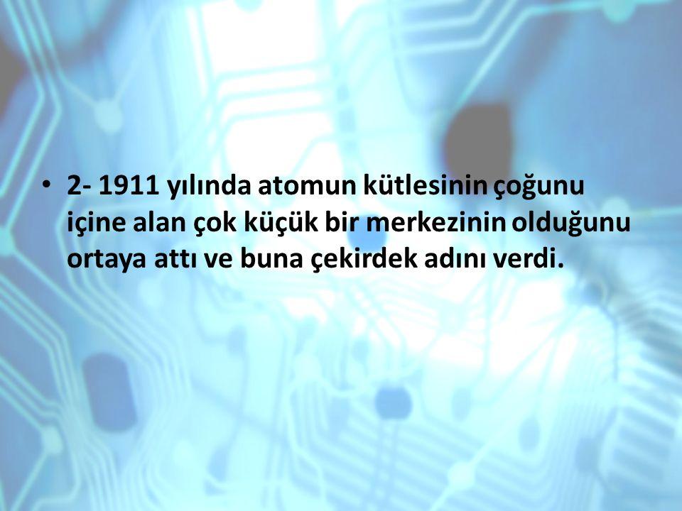 2- 1911 yılında atomun kütlesinin çoğunu içine alan çok küçük bir merkezinin olduğunu ortaya attı ve buna çekirdek adını verdi.