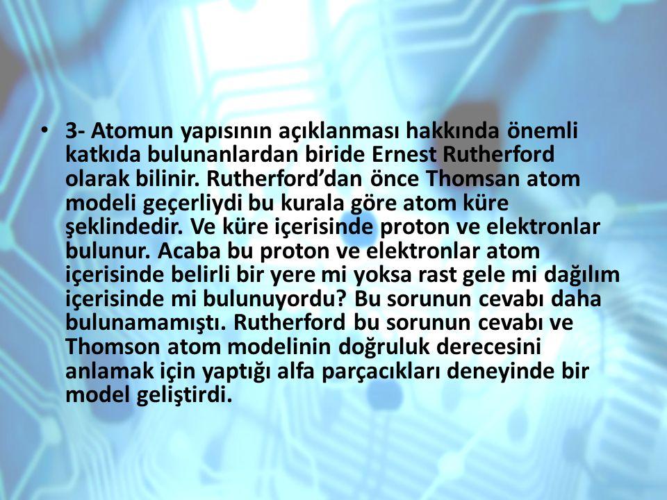 3- Atomun yapısının açıklanması hakkında önemli katkıda bulunanlardan biride Ernest Rutherford olarak bilinir.