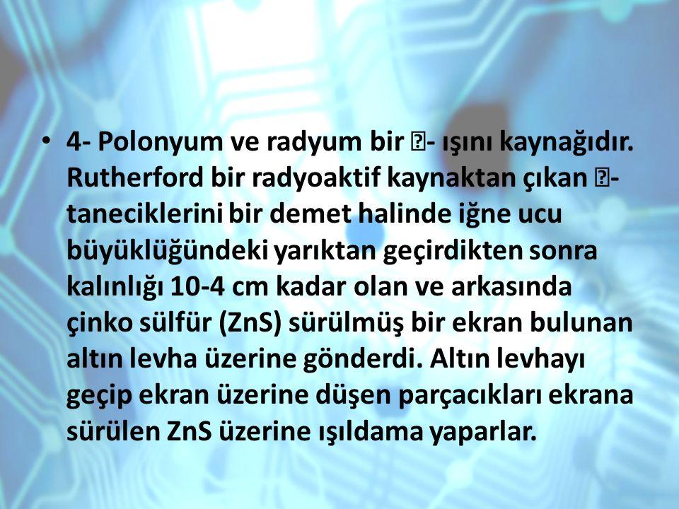 4- Polonyum ve radyum bir - ışını kaynağıdır