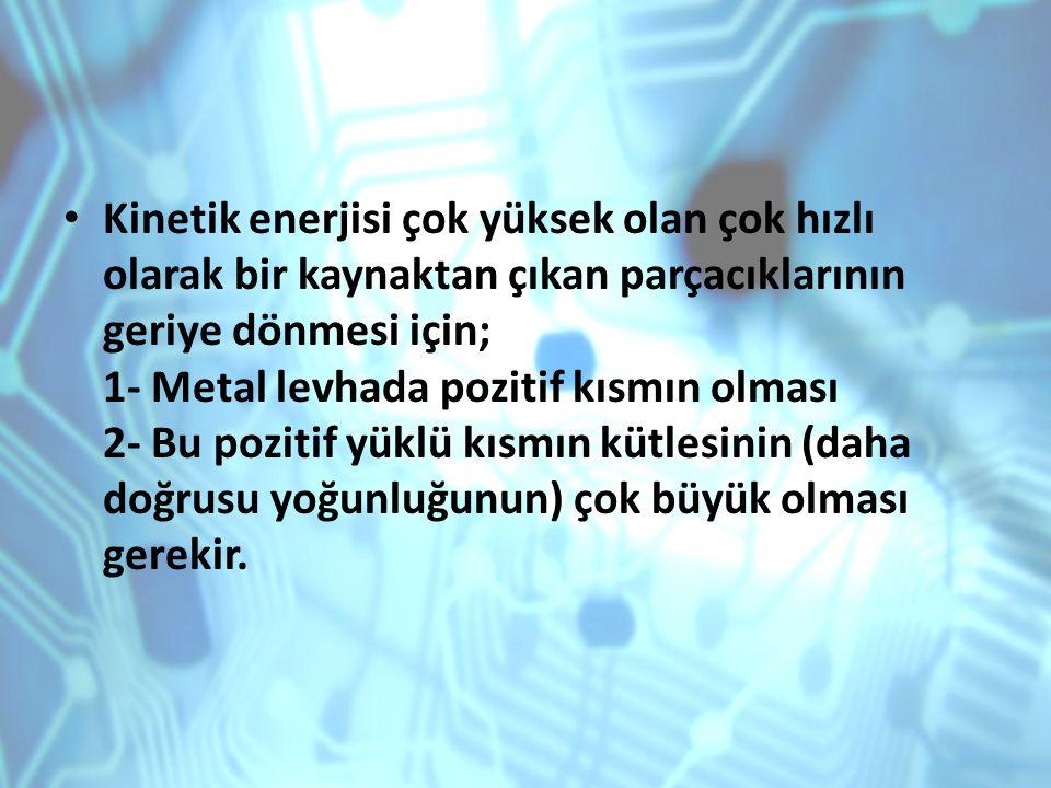 Kinetik enerjisi çok yüksek olan çok hızlı olarak bir kaynaktan çıkan parçacıklarının geriye dönmesi için; 1- Metal levhada pozitif kısmın olması 2- Bu pozitif yüklü kısmın kütlesinin (daha doğrusu yoğunluğunun) çok büyük olması gerekir.
