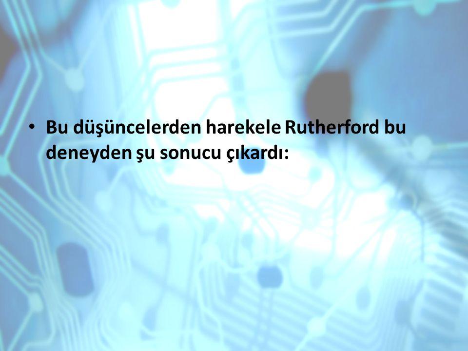 Bu düşüncelerden harekele Rutherford bu deneyden şu sonucu çıkardı: