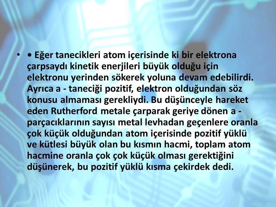 • Eğer tanecikleri atom içerisinde ki bir elektrona çarpsaydı kinetik enerjileri büyük olduğu için elektronu yerinden sökerek yoluna devam edebilirdi.