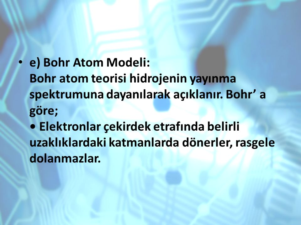 e) Bohr Atom Modeli: Bohr atom teorisi hidrojenin yayınma spektrumuna dayanılarak açıklanır.