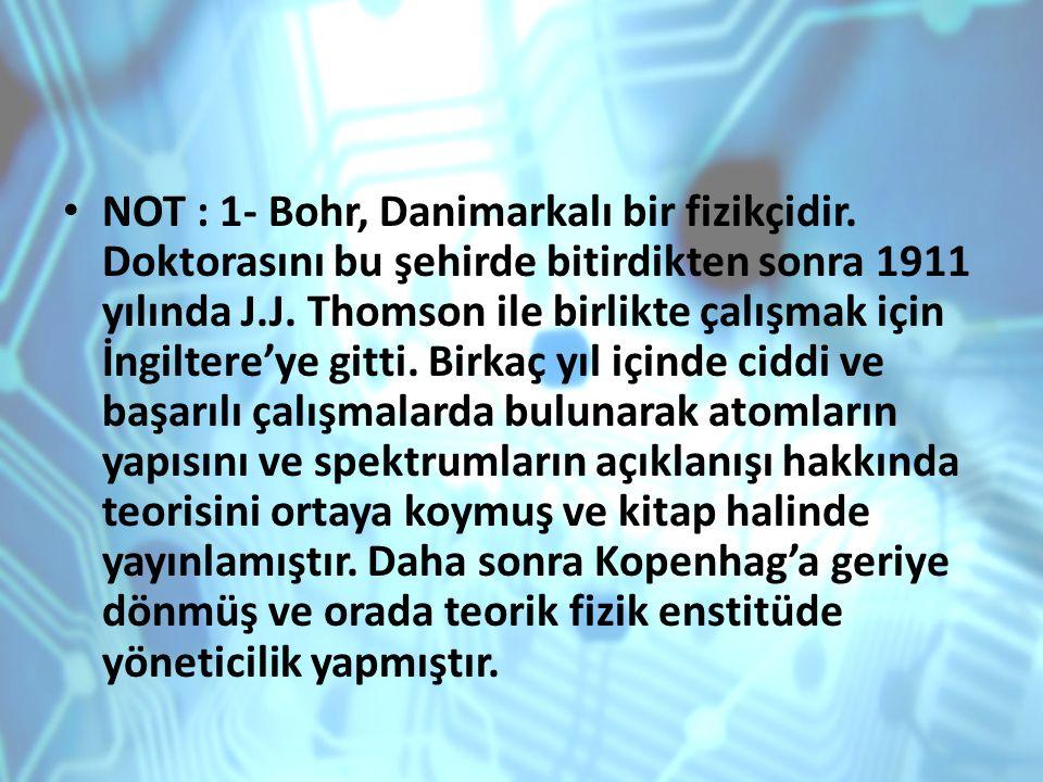 NOT : 1- Bohr, Danimarkalı bir fizikçidir