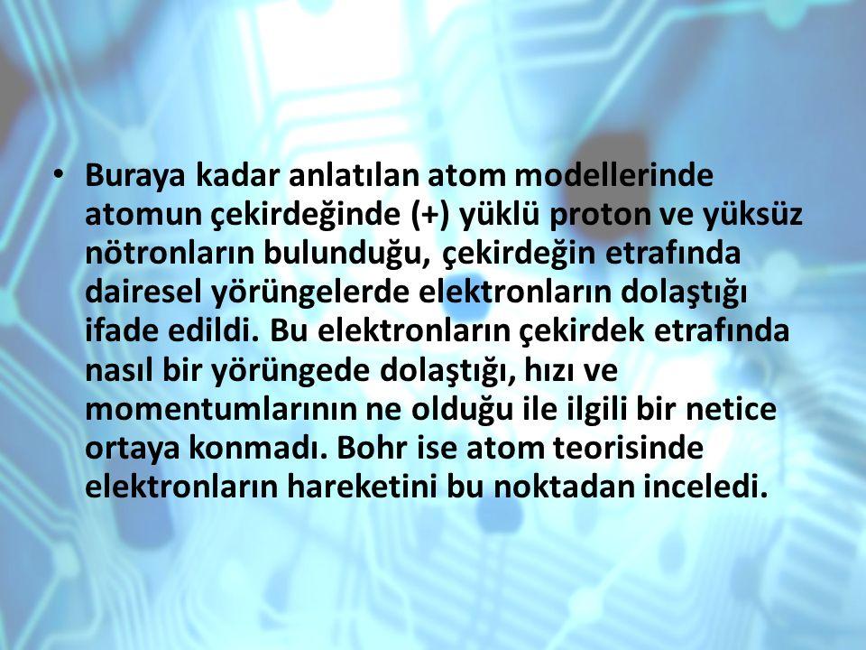 Buraya kadar anlatılan atom modellerinde atomun çekirdeğinde (+) yüklü proton ve yüksüz nötronların bulunduğu, çekirdeğin etrafında dairesel yörüngelerde elektronların dolaştığı ifade edildi.