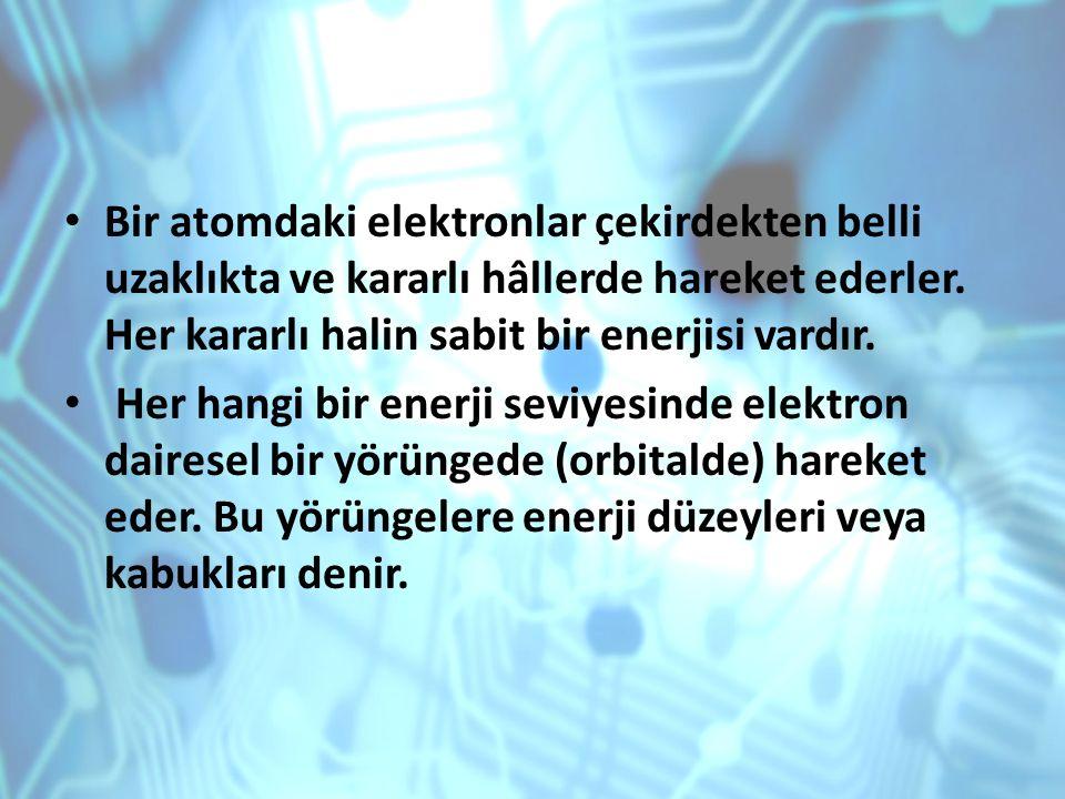 Bir atomdaki elektronlar çekirdekten belli uzaklıkta ve kararlı hâllerde hareket ederler. Her kararlı halin sabit bir enerjisi vardır.