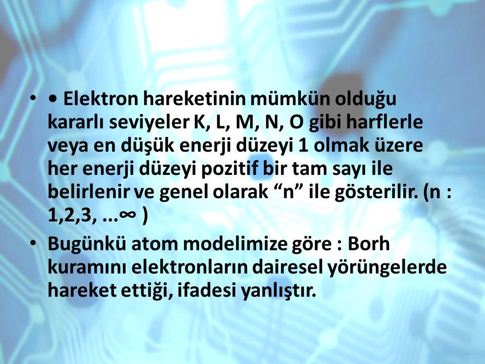 • Elektron hareketinin mümkün olduğu kararlı seviyeler K, L, M, N, O gibi harflerle veya en düşük enerji düzeyi 1 olmak üzere her enerji düzeyi pozitif bir tam sayı ile belirlenir ve genel olarak n ile gösterilir. (n : 1,2,3, ...∞ )