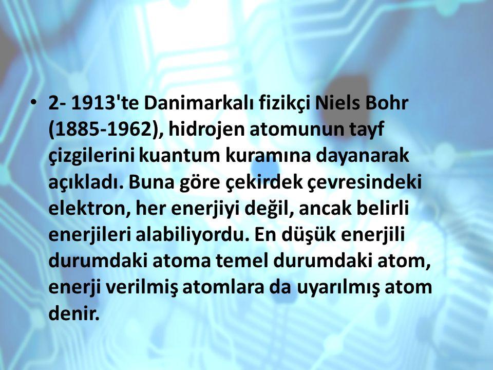 2- 1913 te Danimarkalı fizikçi Niels Bohr (1885-1962), hidrojen atomunun tayf çizgilerini kuantum kuramına dayanarak açıkladı.