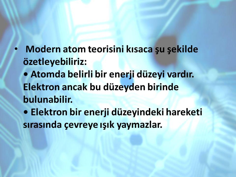 Modern atom teorisini kısaca şu şekilde özetleyebiliriz: • Atomda belirli bir enerji düzeyi vardır.