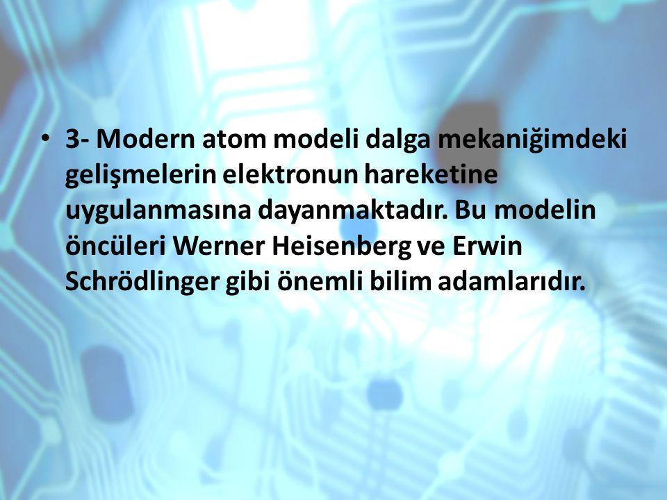 3- Modern atom modeli dalga mekaniğimdeki gelişmelerin elektronun hareketine uygulanmasına dayanmaktadır.